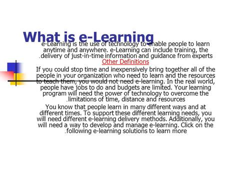 What is e-Learning e-Learning is the use of technology to enable people to learn anytime and anywhere. e-Learning can include training, the delivery of.