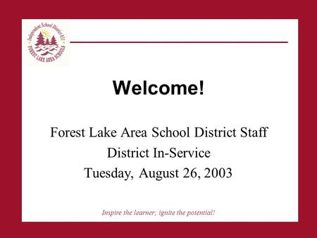 Inspire the learner; ignite the potential! Welcome! Forest Lake Area School District Staff District In-Service Tuesday, August 26, 2003.
