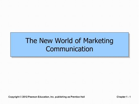 Copyright © 2012 Pearson Education, Inc. publishing as Prentice HallChapter 1 - 1 The New World of Marketing Communication.