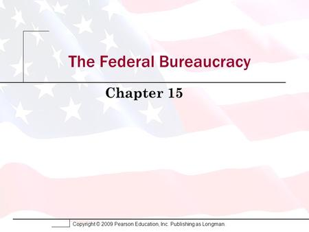 Copyright © 2009 Pearson Education, Inc. Publishing as Longman. The Federal Bureaucracy Chapter 15.
