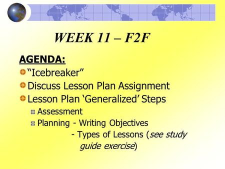 "WEEK 11 – F2F AGENDA: ""Icebreaker"" Discuss Lesson Plan Assignment Lesson Plan 'Generalized' Steps Assessment Planning - Writing Objectives - Types of Lessons."