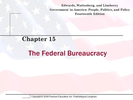Copyright © 2009 Pearson Education, Inc. Publishing as Longman. The Federal Bureaucracy Chapter 15 Edwards, Wattenberg, and Lineberry Government in America: