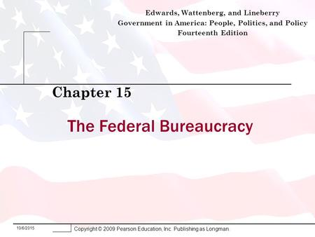10/6/2015 Copyright © 2009 Pearson Education, Inc. Publishing as Longman. The Federal Bureaucracy Chapter 15 Edwards, Wattenberg, and Lineberry Government.