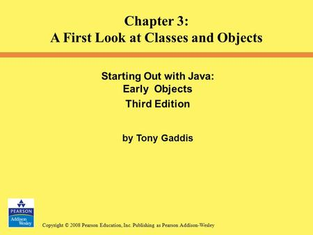 Copyright © 2008 Pearson Education, Inc. Publishing as Pearson Addison-Wesley Starting Out with Java: Early Objects Third Edition by Tony Gaddis Chapter.