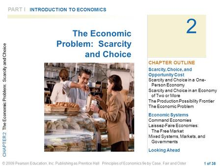 CHAPTER 2 The Economic Problem: Scarcity and Choice © 2009 Pearson Education, Inc. Publishing as Prentice Hall Principles of Economics 9e by Case, Fair.