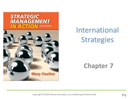 7-1 International Strategies Chapter 7 Copyright © 2013 Pearson Education, Inc. publishing as Prentice Hall.