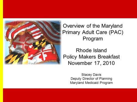 Overview of the Maryland Primary Adult Care (PAC) Program Rhode Island Policy Makers Breakfast November 17, 2010 Stacey Davis Deputy Director of Planning.