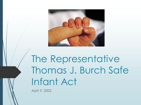 The Representative Thomas J. Burch Safe Infant Act April 9, 2002.