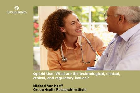 Opioid Use: What are the technological, clinical, ethical, and regulatory issues? Michael Von Korff Group Health Research Institute.