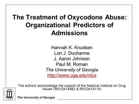 The University of Georgia The Treatment of Oxycodone Abuse: Organizational Predictors of Admissions Hannah K. Knudsen Lori J. Ducharme J. Aaron Johnson.