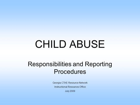 CHILD ABUSE Responsibilities and Reporting Procedures Georgia CTAE Resource Network Instructional Resources Office July 2009.