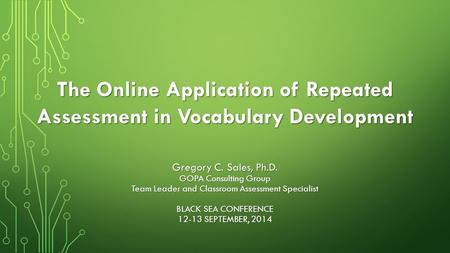The Online Application of Repeated Assessment in Vocabulary Development Gregory C. Sales, Ph.D. GOPA Consulting Group Team Leader and Classroom Assessment.