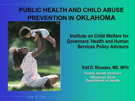 Family Health Services Oklahoma State Department of Health Institute on Child Welfare for Governors' Health and Human Services Policy Advisors Edd D. Rhoades,