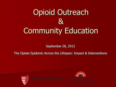 Opioid Outreach & Community Education September 28, 2012 The Opiate Epidemic Across the Lifespan: Impact & Interventions.