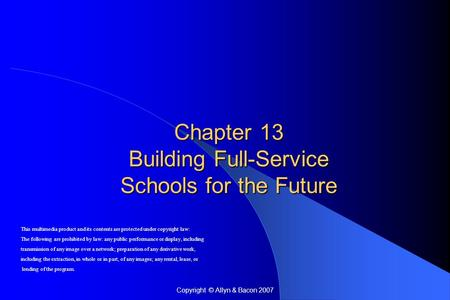 Copyright © Allyn & Bacon 2007 Chapter 13 Building Full-Service Schools for the Future This multimedia product and its contents are protected under copyright.