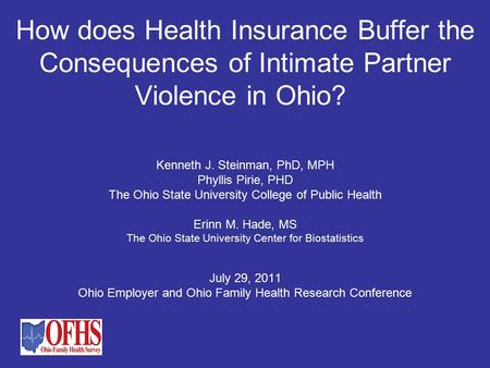 How does Health Insurance Buffer the Consequences of Intimate Partner Violence in Ohio? Kenneth J. Steinman, PhD, MPH Phyllis Pirie, PHD The Ohio State.