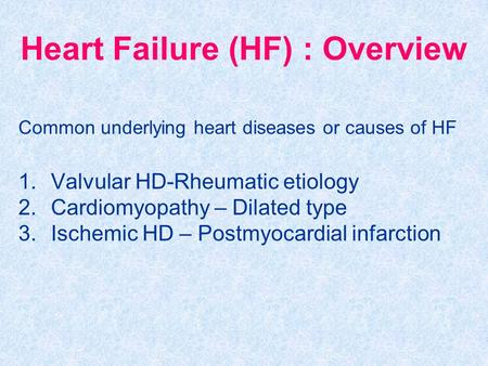 Heart Failure (HF) : Overview Common underlying heart diseases or causes of HF 1.Valvular HD-Rheumatic etiology 2.Cardiomyopathy – Dilated type 3.Ischemic.