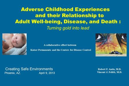 Adverse Childhood Experiences and their Relationship to Adult Well-being, Disease, and Death : Turning gold into lead A collaborative effort between Kaiser.