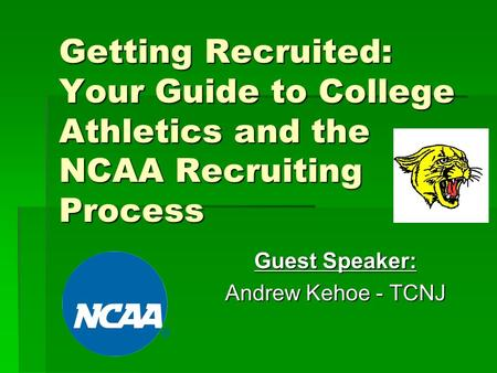 Getting Recruited: Your Guide to College Athletics and the NCAA Recruiting Process Guest Speaker: Andrew Kehoe - TCNJ.