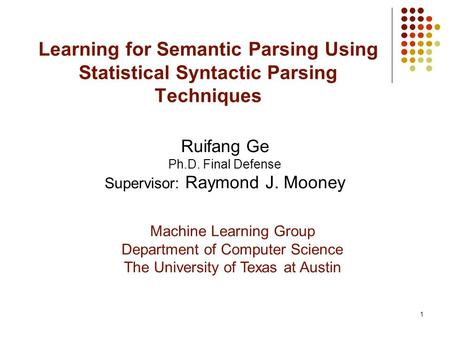 1 Learning for Semantic Parsing Using Statistical Syntactic Parsing Techniques Ruifang Ge Ph.D. Final Defense Supervisor: Raymond J. Mooney Machine Learning.