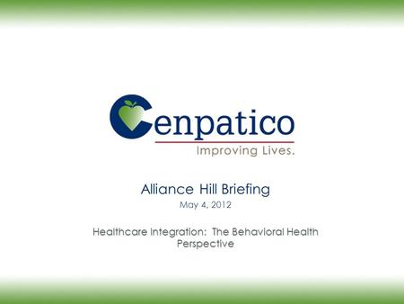 Alliance Hill Briefing May 4, 2012 Healthcare Integration: The Behavioral Health Perspective.