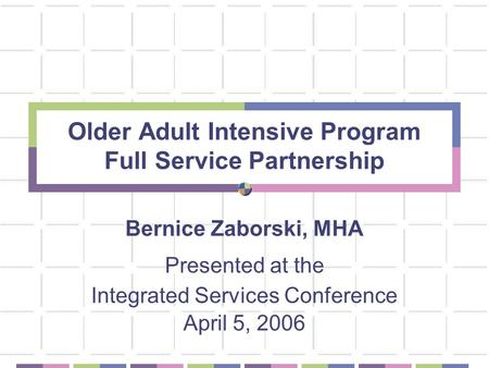 Older Adult Intensive Program Full Service Partnership Bernice Zaborski, MHA Presented at the Integrated Services Conference April 5, 2006.