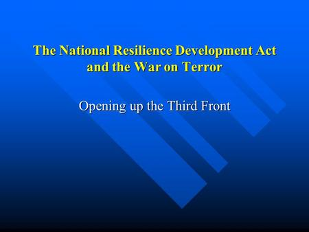 The National Resilience Development Act and the War on Terror Opening up the Third Front.