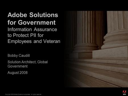 ® Copyright 2008 Adobe Systems Incorporated. All rights reserved. Bobby Caudill Solution Architect, Global Government August 2008 Adobe Solutions for Government.