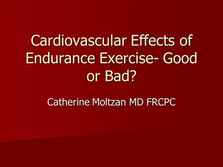 Cardiovascular Effects of Endurance Exercise- Good or Bad? Catherine Moltzan MD FRCPC.