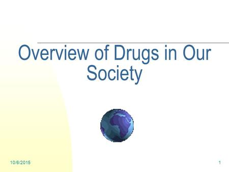 10/6/20151 Overview of Drugs in Our Society. 10/6/20152 What Role Do Drugs Play in Our Society- what's the impact?