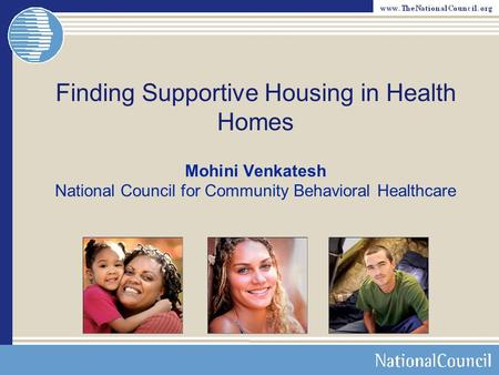 Finding Supportive Housing in Health Homes Mohini Venkatesh National Council for Community Behavioral Healthcare.