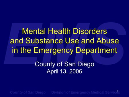 County of San Diego Division of Emergency Medical Services EMS 1 Mental Health Disorders and Substance Use and Abuse in the Emergency Department County.