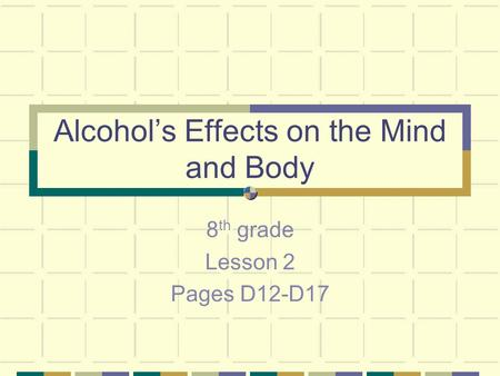 Alcohol's Effects on the Mind and Body 8 th grade Lesson 2 Pages D12-D17.