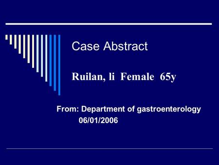 Case Abstract Ruilan, li Female 65y From: Department of gastroenterology 06/01/2006.