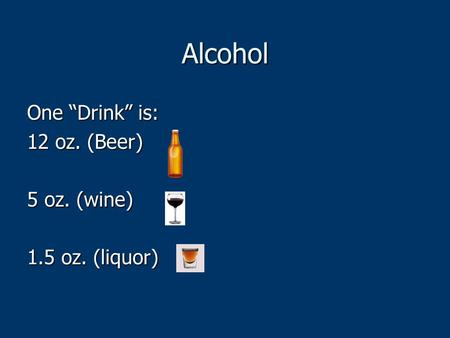 "Alcohol One ""Drink"" is: 12 oz. (Beer) 5 oz. (wine) 1.5 oz. (liquor)"