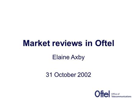 Market reviews in Oftel Elaine Axby 31 October 2002.