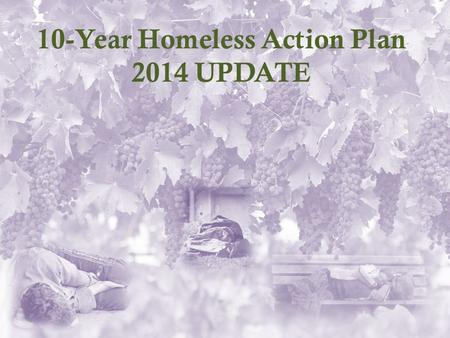 10-Year Homeless Action Plan 2014 UPDATE. Why a Plan Update? 1)Great Recession reversed progress made under the 2007 Plan 2)Depressed housing industry.