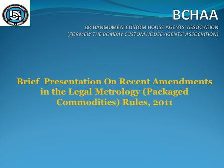BCHAA BRIHANMUMBAI CUSTOM HOUSE AGENTS' ASSOCIATION (FORMELY THE BOMBAY CUSTOM HOUSE AGENTS' ASSOCIATION) Brief Presentation On Recent Amendments in the.