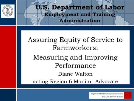 Employment and Training Administration DEPARTMENT OF LABOR ETA Assuring Equity of Service to Farmworkers: Measuring and Improving Performance Diane Walton.