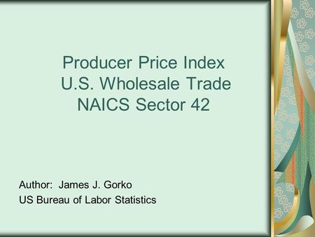 Producer Price Index U.S. Wholesale Trade NAICS Sector 42 Author: James J. Gorko US Bureau of Labor Statistics.