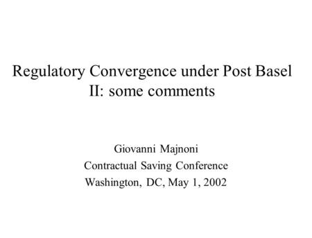 Regulatory Convergence under Post Basel II: some comments Giovanni Majnoni Contractual Saving Conference Washington, DC, May 1, 2002.