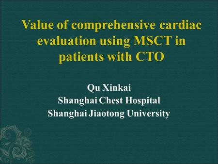 Qu Xinkai Shanghai Chest Hospital Shanghai Jiaotong University Value of comprehensive cardiac evaluation using MSCT in patients with CTO.