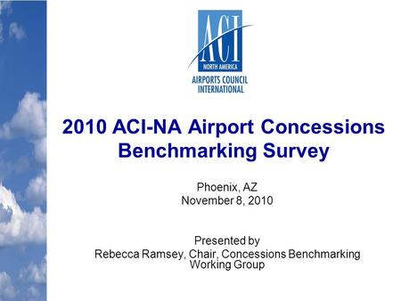 2010 ACI-NA Airport Concessions Benchmarking Survey Phoenix, AZ November 8, 2010 Presented by Rebecca Ramsey, Chair, Concessions Benchmarking Working Group.