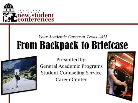 Your Academic Career at Texas A&M From Backpack to Briefcase Presented by: General Academic Programs Student Counseling Service Career Center.