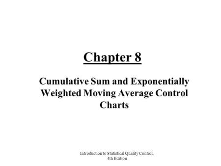 Introduction to Statistical Quality Control, 4th Edition Chapter 8 Cumulative Sum and Exponentially Weighted Moving Average Control Charts.