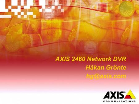 AXIS 2460 Network DVR Håkan Grönte Multiplexer Alarm I/O VCR 2 Call monitor VCR 1 Main monitor Cameras Video Server TCP/IP Net Work Hard.
