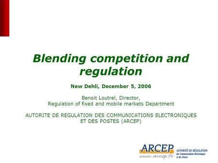 0 Blending competition and regulation New Dehli, December 5, 2006 Benoit Loutrel, Director, Regulation of fixed and mobile markets Department AUTORITE.