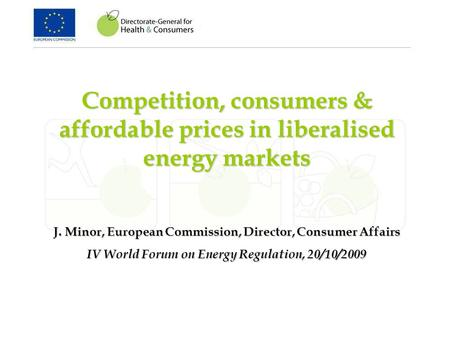 Competition, consumers & affordable prices in liberalised energy markets J. Minor, European Commission, Director, Consumer Affairs IV World Forum on Energy.