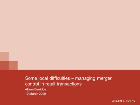 Some local difficulties – managing merger control in retail transactions Alison Berridge 19 March 2009.