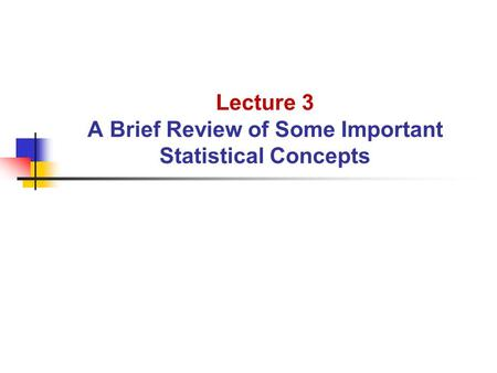 Lecture 3 A Brief Review of Some Important Statistical Concepts.